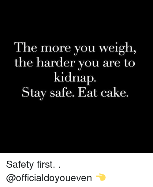 Gym: The more you weigh  the harder you are to  kidnap  Stay safe. Eat cake. Safety first. . @officialdoyoueven 👈
