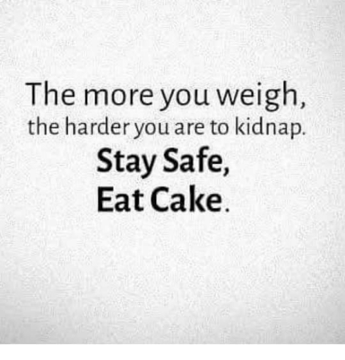 Kidnaped: The more you weigh  the harder you are to kidnap.  Stay Safe,  Eat Cake