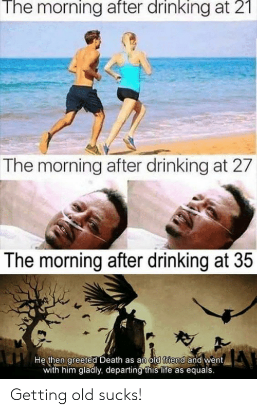 The Morning After: The  morning  after  drinking  21  at  The morning after drinking at 27  The morning after drinking at 35  He then greeted Death as an old triend and went  with him gladly, departing this life as equals Getting old sucks!