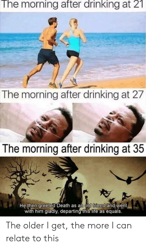 The Morning After: The morning after drinking at 2  The morning after drinking at 27  The morning after drinking at 35  He then greeted Death as an old ftiend and went  with him gladly, departing this life as equals. The older I get, the more I can relate to this