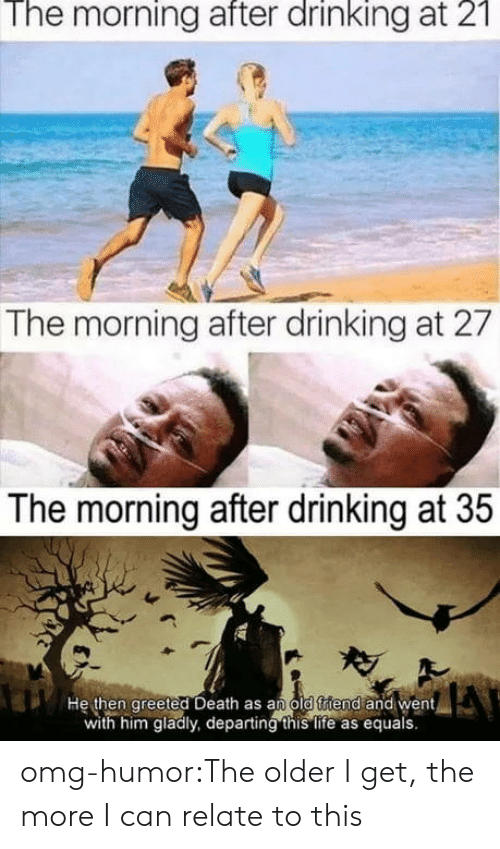 The Morning After: The morning after drinking at 2  The morning after drinking at 27  The morning after drinking at 35  He then greeted Death as an old ftiend and went  with him gladly, departing this life as equals. omg-humor:The older I get, the more I can relate to this