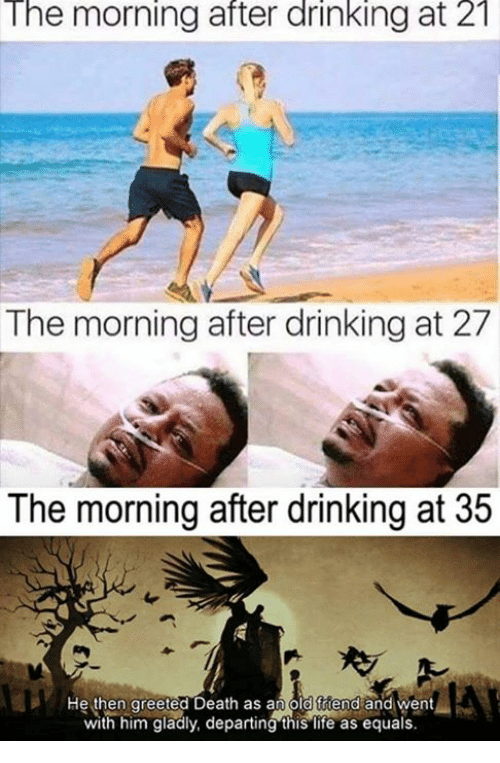 Drinking, Life, and Memes: The morning after drinking at 21  The morning after drinking at 27  The morning after drinking at J5  He then greeted Death as an old friend and went  with him gladly, departing this life as equals.