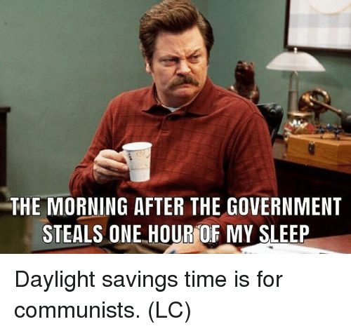 Daylight Savings Time, Memes, and Daylight Savings: THE MORNING AFTER THE GOVERNMENT  STEALS ONE HOUR OF MY SLEEP Daylight savings time is for communists. (LC)