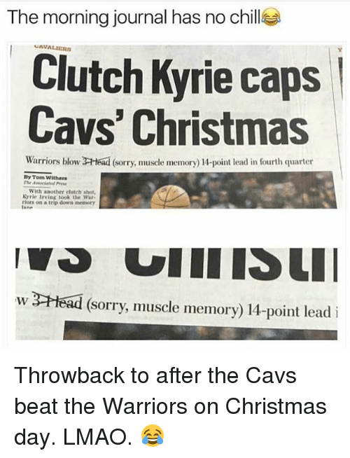 tripped: The morning journal has no chillea  Clutch Kyrie caps  Cavs' Christmas  Warriors blow 2-Head (sorry muscle memory 14-point lead in fourth quarter  Dy Tom Withers  The  With another clutch shot.  Kyrie 1rving took the war.  riors on a trip down memory  w 3CHead (Sorry, muscle memory) 14-point lead i Throwback to after the Cavs beat the Warriors on Christmas day. LMAO. 😂
