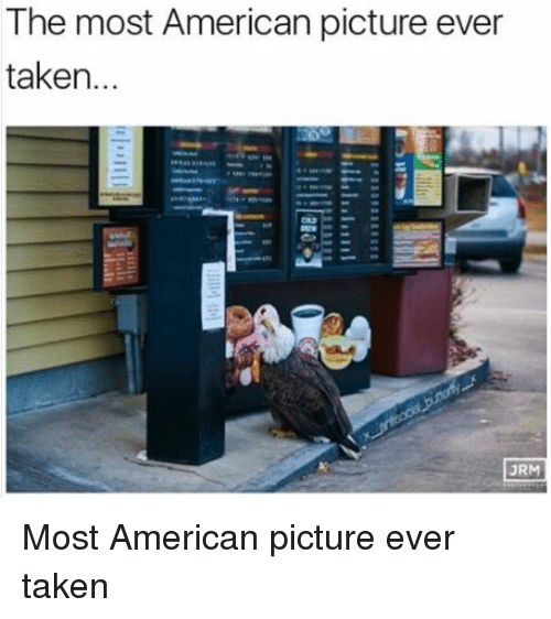 Funny and Where Are The: The most American picture ever  taken  JRM Most American picture ever taken