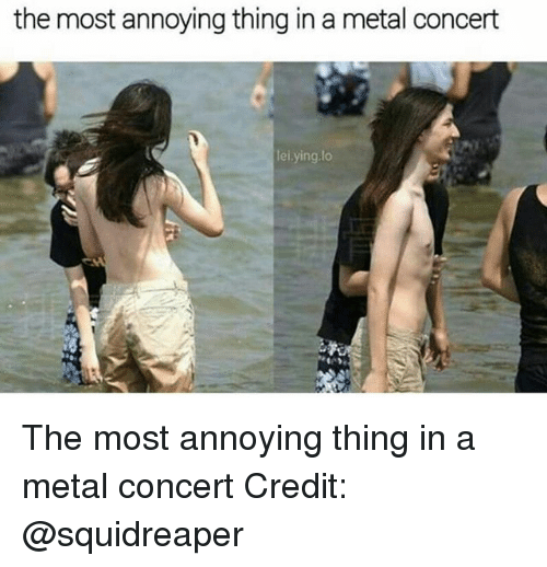 Memes, Metal, and Annoying: the most annoying thing in a metal concert  lel ying.lo The most annoying thing in a metal concert Credit: @squidreaper
