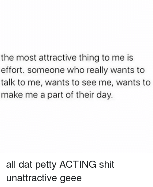 Memes, Petty, and Shit: the most attractive thing to me is  effort. someone who really wants to  talk to me, wants to see me, wants to  make me a part of their day. all dat petty ACTING shit unattractive geee