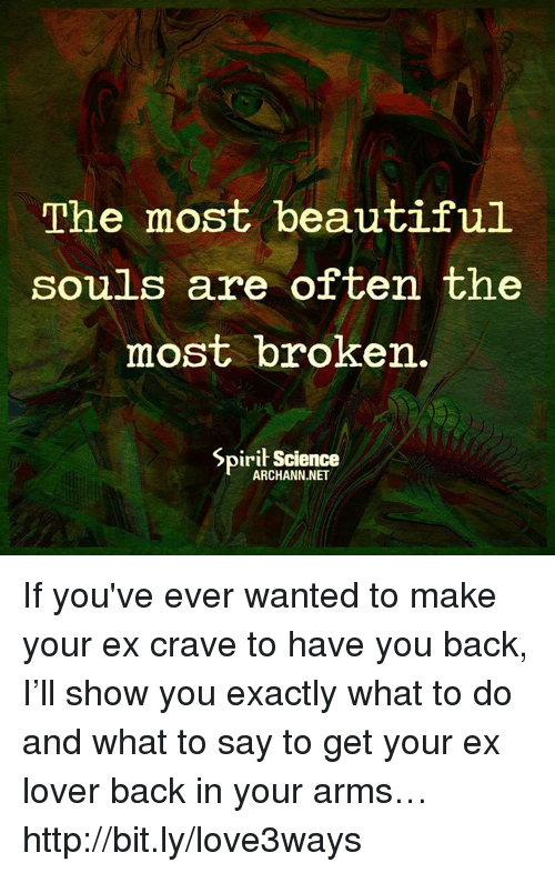 Cravings: The most beautiful  souls are often the  most broken.  Spirit Science  ARCHANN.NET If you've ever wanted to make your ex crave to have you back, I'll show you exactly what to do and what to say to get your ex lover back in your arms… http://bit.ly/love3ways