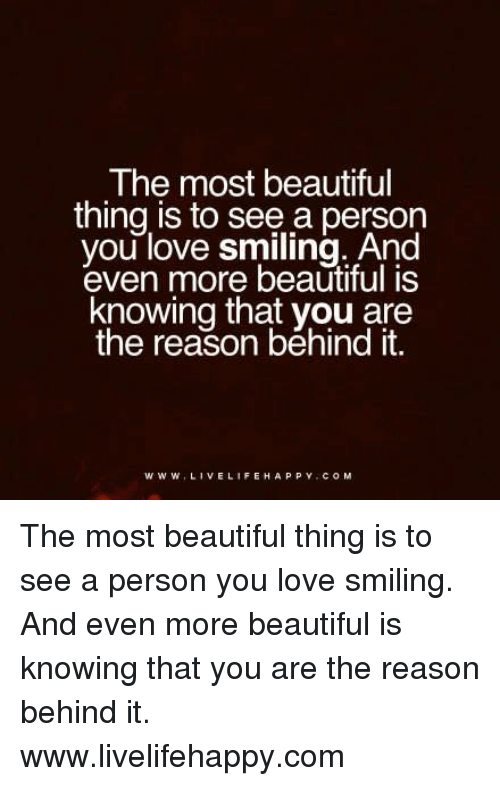 Love: The most beautiful  thing is to see a person  you love smiling. And  even more beautiful is  knowing that you are  the reason behind it.  www. LIVE LIFE HAPPY COM The most beautiful thing is to see a person you love smiling. And even more beautiful is knowing that you are the reason behind it. www.livelifehappy.com
