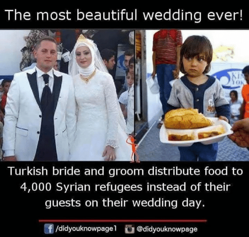 turkish: The most beautiful wedding ever!  Turkish bride and groom distribute food to  4,000 Syrian refugees instead of their  guests on their wedding day.  /didyouknowpagel@didyouknowpage