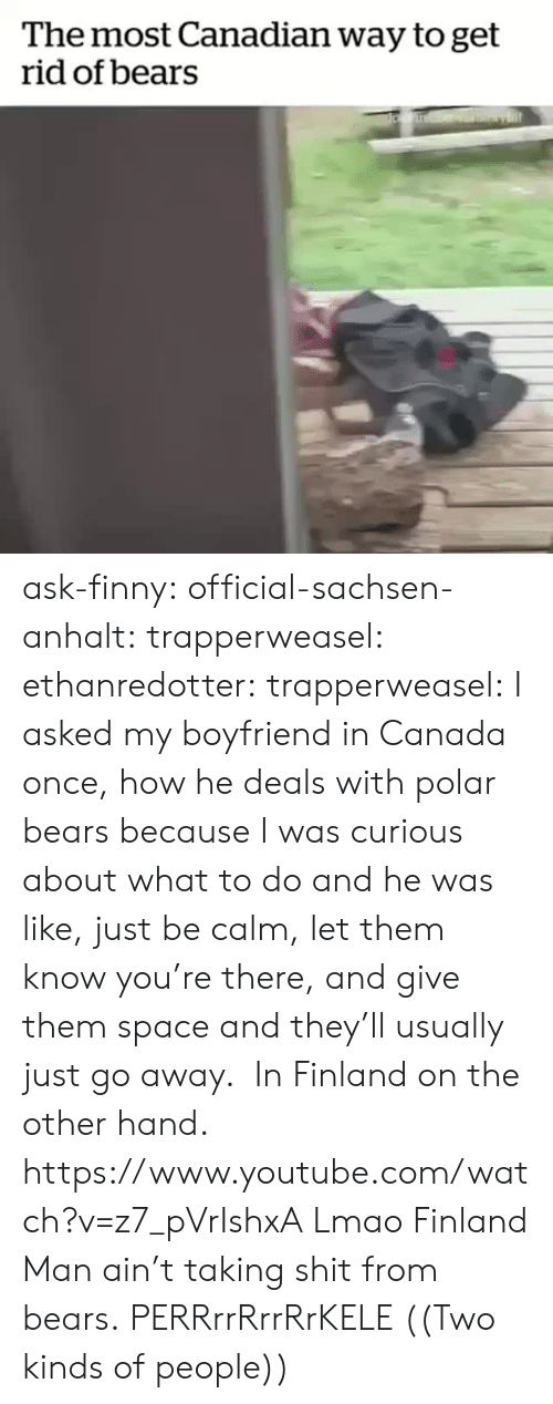 Finny: The most Canadian way to get  rid of bears ask-finny: official-sachsen-anhalt:  trapperweasel:   ethanredotter:  trapperweasel: I asked my boyfriend in Canada once, how he deals with polar bears because I was curious about what to do and he was like, just be calm, let them know you're there, and give them space and they'll usually just go away.  In Finland on the other hand. https://www.youtube.com/watch?v=z7_pVrIshxA  Lmao Finland Man ain't taking shit from bears.   PERRrrRrrRrKELE  ((Two kinds of people))