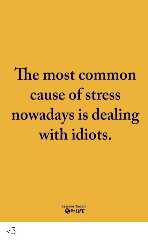 Dealing With Idiots: The most common  cause of stress  nowadays is dealing  with idiots.  Lessons Taught  By LIFE <3