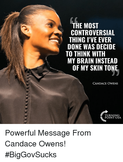 Memes, Brain, and Controversial: THE MOST  CONTROVERSIAL  THING I'VE EVER  DONE WAS DECIDE  TO THINK WITH  MY BRAIN INSTEAD  OF MY SKIN TONE  CANDACE OWENS  TURNING  POINT USA Powerful Message From Candace Owens! #BigGovSucks