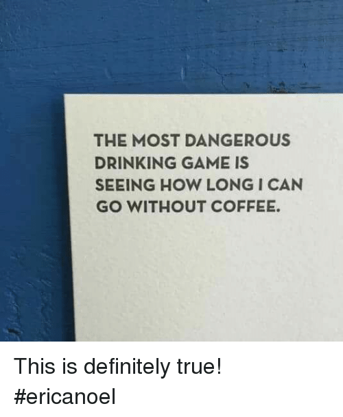 Memes, 🤖, and Definitally: THE MOST DANGEROUS  DRINKING GAME IS  SEEING HOW LONG I CAN  GO WITHOUT COFFEE. This is definitely true! #ericanoel