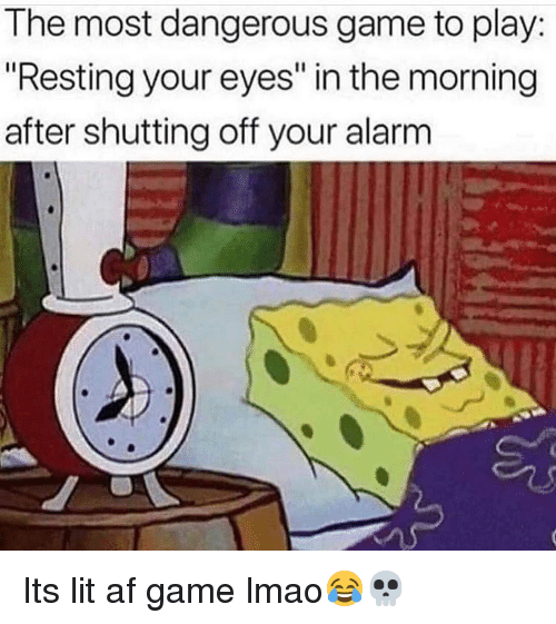 "Lit AF: The most dangerous game to play:  ""Resting your eyes"" in the morning  after shutting off your alarm Its lit af game lmao😂💀"