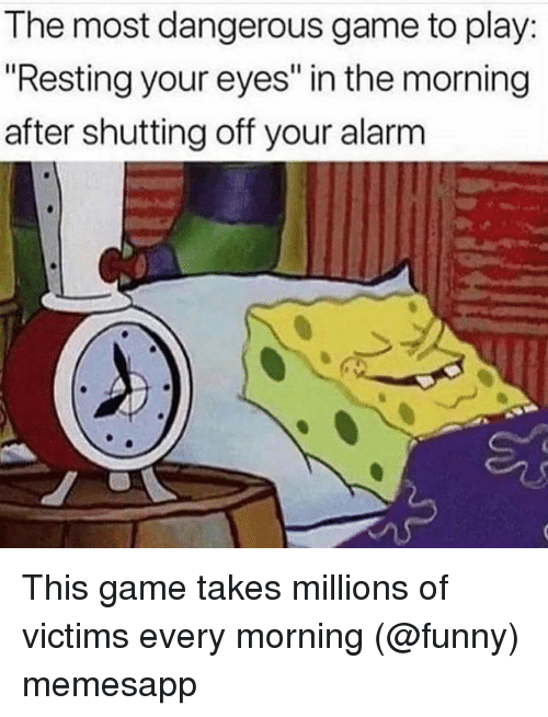 "The Morning After: The most dangerous game to play  ""Resting your eyes"" in the morning  after shutting off your alarm This game takes millions of victims every morning (@funny) memesapp"