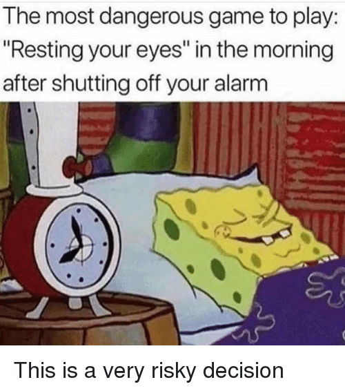 "The Morning After: The most dangerous game to play  ""Resting your eyes"" in the morning  after shutting off your alarm This is a very risky decision"