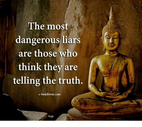 Buddhism: The most  dangerous liars  are those who  think they are  telling the truth.  us liars  e-buddhism.com