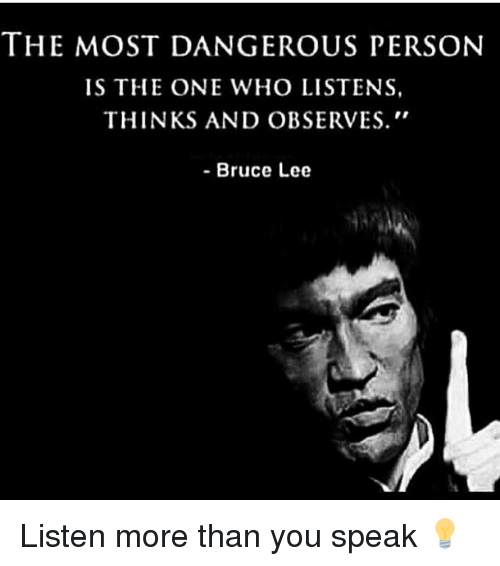 Observative: THE MOST DANGEROUS PERSON  IS THE ONE WHO LISTENS,  THINKS AND OBSERVES.  Bruce Lee Listen more than you speak 💡