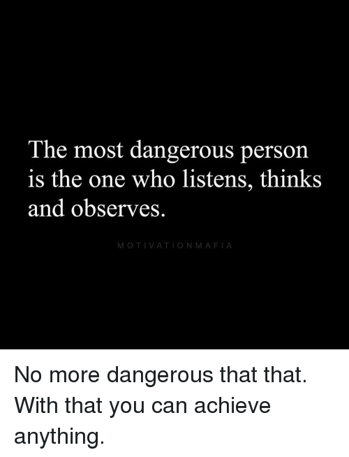 Memes, 🤖, and Who: The most dangerous person  is the one who listens, thinks  and observes.  MOTIVATIONMAFIA No more dangerous that that. With that you can achieve anything.