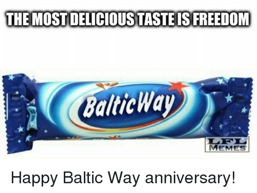 Meme Happy: THE MOST DELICIOUS TASTE IS FREEDOM  Baltic Way  MEMES Happy Baltic Way anniversary!