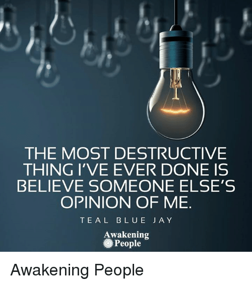 Opinionating: THE MOST DESTRUCTIVE  THING I'VE EVER DONE IS  BELIEVE SOMEONE ELSE'S  OPINION OF ME  T E A L B L U E J A Y  Awakening  People Awakening People