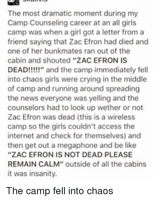 "Be Like, Crying, and Girls: The most dramatic moment during my  Camp Counseling career at an all girls  camp was when a girl got a letter froma  friend saying that Zac Efron had died and  one of her bunkmates ran out of the  cabin and shouted ""ZAC EFRON IS  DEAD!!!!!"" and the camp immediately fell  into chaos girls were crying in the middle  of camp and running around spreading  the news everyone was yelling and the  counselors had to look up wether or not  Zac Efron was dead (this is a wireless  camp so the girls couldn't access the  internet and check for themselves) and  then get out a megaphone and be like  ""ZAC EFRON IS NOT DEAD PLEASE  REMAIN CALM"" outside of all the cabins  it was insanity."
