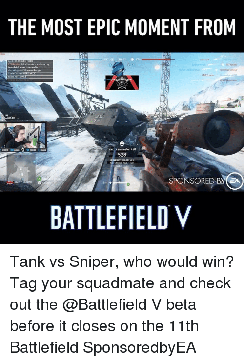 Memes, Break, and Battlefield: THE MOST EPIC MOMENT FROM  :41  674  0tznate  tank didn't break down  35  TiredDreameater+20  528  HEADSHOT BONUS25  SPONSORED BA  BATTLEFIELD V Tank vs Sniper, who would win? Tag your squadmate and check out the @Battlefield V beta before it closes on the 11th Battlefield SponsoredbyEA