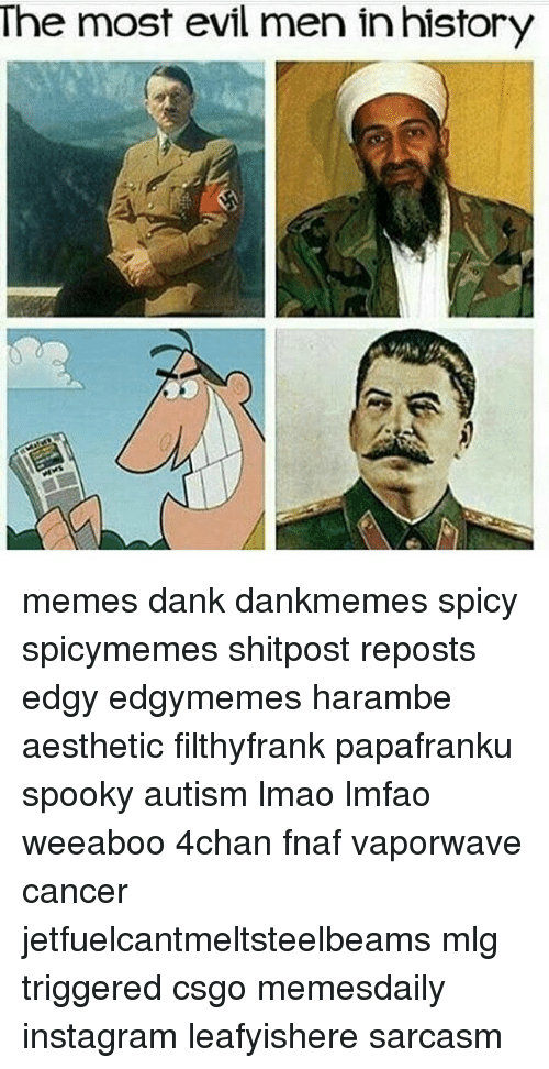 Memes, Spooky, and 🤖: The most evil men in history memes dank dankmemes spicy spicymemes shitpost reposts edgy edgymemes harambe aesthetic filthyfrank papafranku spooky autism lmao lmfao weeaboo 4chan fnaf vaporwave cancer jetfuelcantmeltsteelbeams mlg triggered csgo memesdaily instagram leafyishere sarcasm