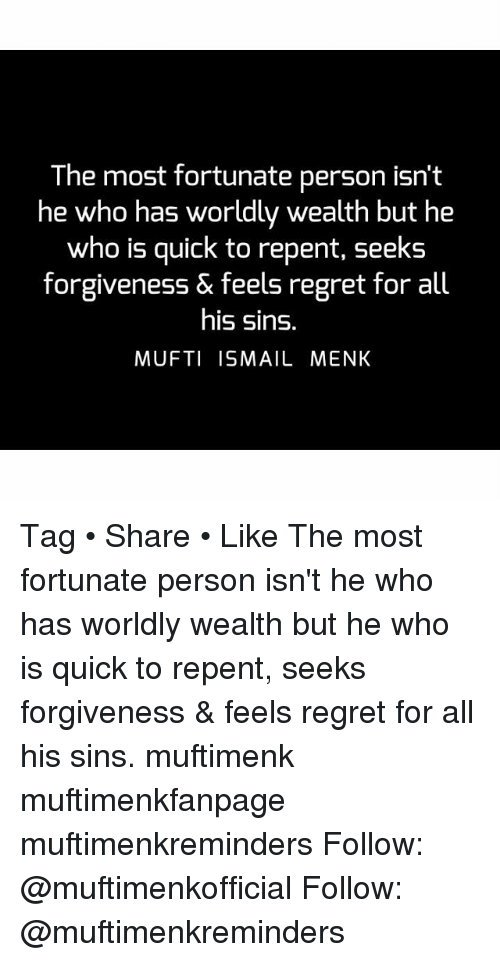 Personalize: The most fortunate person isn't  he who has worldly wealth but he  who is quick to repent, seeks  forgiveness & feels regret for all  his sins.  MUFTI ISMAIL MENK Tag • Share • Like The most fortunate person isn't he who has worldly wealth but he who is quick to repent, seeks forgiveness & feels regret for all his sins. muftimenk muftimenkfanpage muftimenkreminders Follow: @muftimenkofficial Follow: @muftimenkreminders