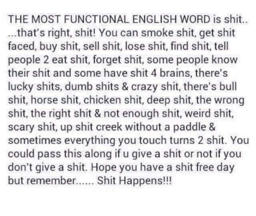 Brains, Crazy, and Dumb: THE MOST FUNCTIONAL ENGLISH WORD is sht..  ...that's right, shit! You can smoke shit, get shit  faced, buy shit, sell shit, lose shit, find shit, tell  people 2 eat shit, forget shit, some people know  their shit and some have shit 4 brains, there's  lucky shits, dumb shits & crazy shit, there's bull  shit, horse shit, chicken shit, deep shit, the wrong  shit, the right shit & not enough shit, weird shit,  scary shit, up shit creek without a paddle &  sometimes everything you touch turns 2 shit. You  could pass this along if u give a shit or not if you  don't give a shit. Hope you have a shit free day