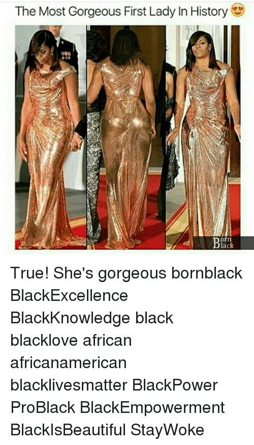 Black Lives Matter, Memes, and True: The Most Gorgeous First Lady In History  orn  lack True! She's gorgeous bornblack BlackExcellence BlackKnowledge black blacklove african africanamerican blacklivesmatter BlackPower ProBlack BlackEmpowerment BlackIsBeautiful StayWoke