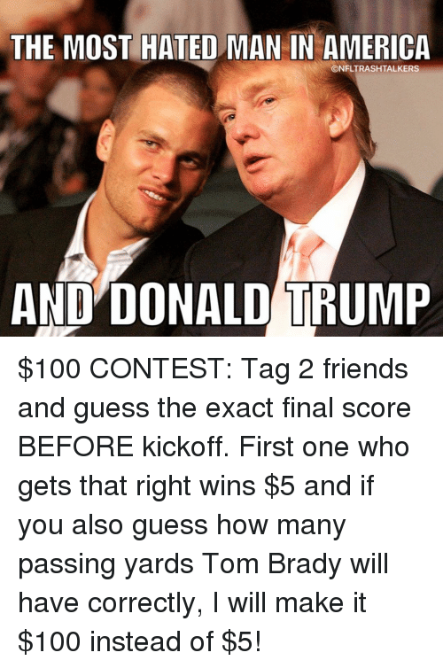 Memes, 🤖, and Yard: THE MOST HATED MAN IN AMERICA  CONFLTRASH TALKERS  AND DONALD TRUMP $100 CONTEST: Tag 2 friends and guess the exact final score BEFORE kickoff. First one who gets that right wins $5 and if you also guess how many passing yards Tom Brady will have correctly, I will make it $100 instead of $5!