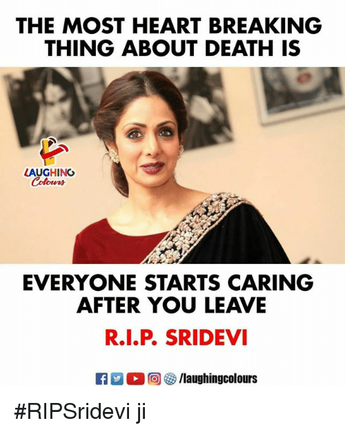 sridevi: THE MOST HEART BREAKING  THING ABOUT DEATH IS  AUGHING  EVERYONE STARTS CARING  AFTER YOU LEAVE  R.I.P. SRIDEVI  M。回參/laughingcolours #RIPSridevi ji