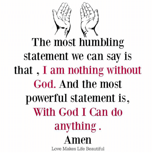 humbling: The most humbling  statement we can say is  that  I am nothing without  God. And the most  powerful statement is,  With God I Can do  anything  Amen  Love Makes Life Beautiful