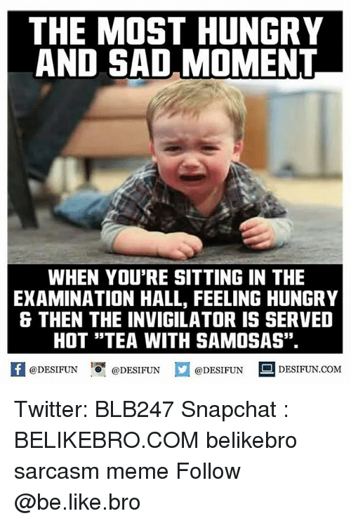 "Be Like, Hungry, and Memes: THE MOST HUNGRY  AND SAD MOMENT  WHEN YOU'RE SITTING IN THE  EXAMINATION HALL, FEELING HUNGRY  & THEN THE INVIGILATOR IS SERVED  HOT ""TEA WITH SAMOSAS"".  @DESIFUN  @DESIFUN  @DESIFUN  S DESIFUN COM Twitter: BLB247 Snapchat : BELIKEBRO.COM belikebro sarcasm meme Follow @be.like.bro"