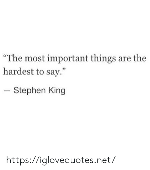 """Stephen King: """"The most important things are the  hardest to say.""""  - Stephen King https://iglovequotes.net/"""