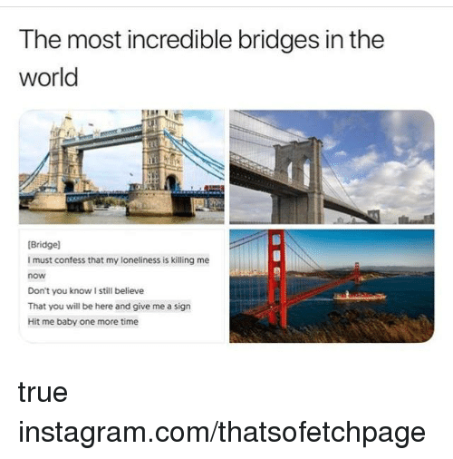 Instagram, Memes, and True: The most incredible bridges in the  world  [Bridge]  I must confess that my loneliness is killing me  now  Don't you know I still believe  That you will be here and give me a sign  Hit me baby one more time true instagram.com/thatsofetchpage