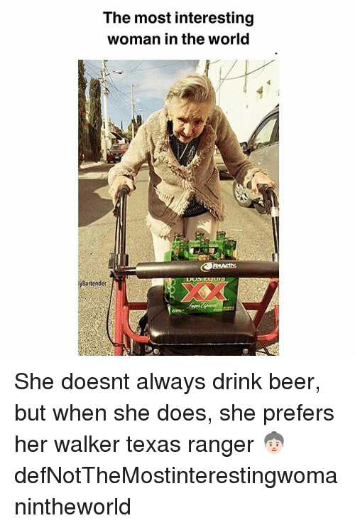 drinking beers: The most interesting  woman in the world  Bartender  os She doesnt always drink beer, but when she does, she prefers her walker texas ranger 👵🏻 defNotTheMostinterestingwomanintheworld