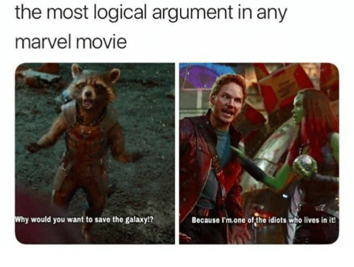 logical: the most logical argument in any  marvel movie  Why would you want to save the galaxy!?  Because I'm.one of the idiots who lives in it!