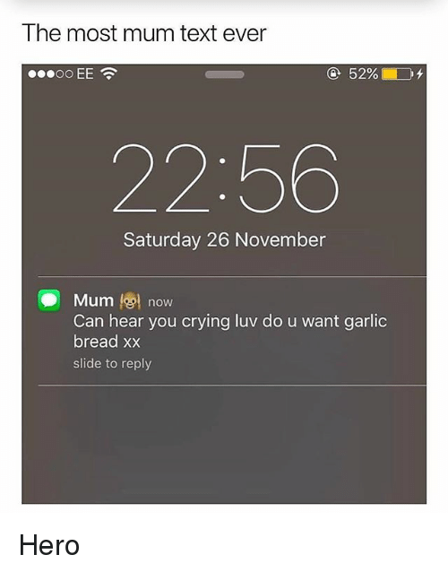 Crying, Memes, and Text: The most mum text ever  22:56  Saturday 26 November  . Muml@l now  Can hear you crying luv do u want garlic  bread xx  slide to reply Hero