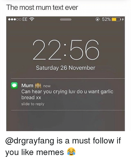 Crying, Memes, and Text: The most mum text ever  22:56  Saturday 26 November  Mum l@l now  Can hear you crying luv do u want garlic  bread xx  slide to reply @drgrayfang is a must follow if you like memes 😂