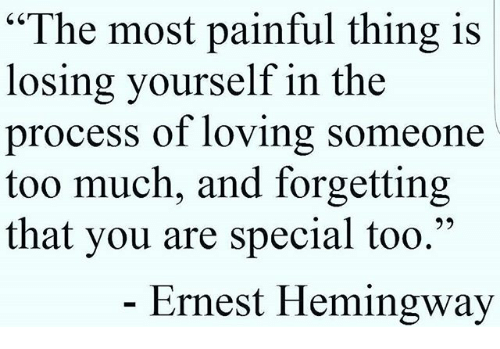 """you are special: """"The most painful thing is  losing yourself in the  process of lovin  too much, and forgetting  that you are special too.""""  g someone  Ernest Hemingway"""
