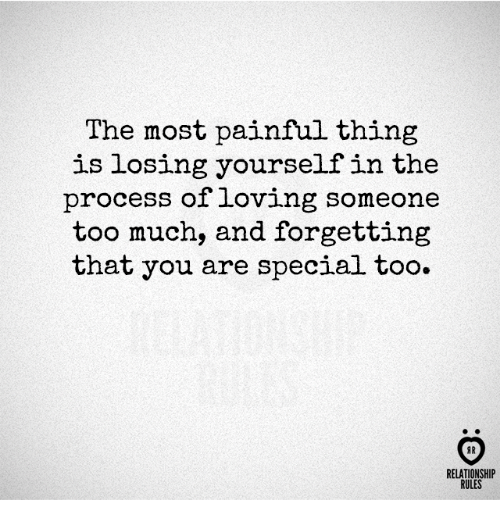 you are special: The most painful thing  is losing yourself in the  process of loving someone  too much, and forgetting  that you are special too.  AR  RELATIONSHIP  RULES