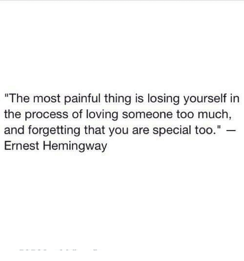 "you are special: ""The most painful thing is losing yourself in  the process of loving someone too much  and forgetting that you are special too.""  Ernest Hemingway"