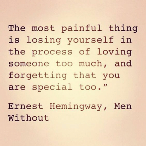 """you are special: The most painful thing  is losing yourself in  the process of loving  meone too much, and  forgetting that you  are special too.""""  Ernest Hemingway, Men  Without"""
