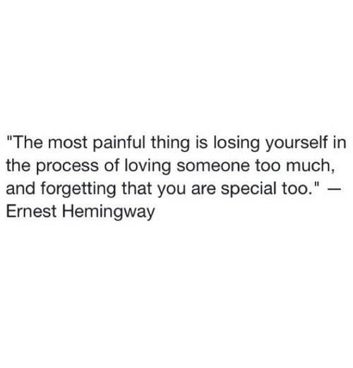 "you are special: The most painful thing is losing yourself in  the process of loving someone too much  and forgetting that you are special too.""  Ernest Hemingway"