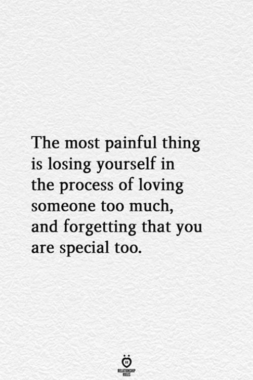 you are special: The most painful thing  is losing yourself in  the process of loving  someone too much,  and forgetting that you  are special too.  BELATIONSHP  ES