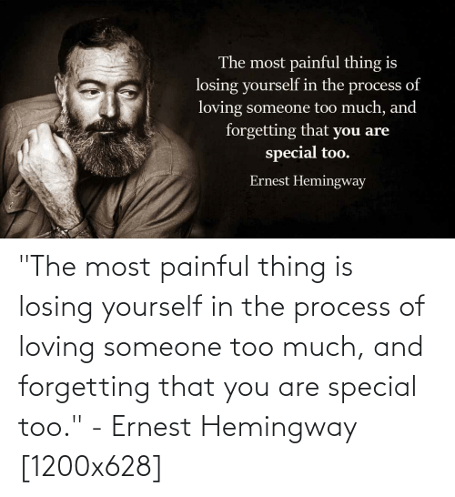 """you are special: """"The most painful thing is losing yourself in the process of loving someone too much, and forgetting that you are special too."""" - Ernest Hemingway [1200x628]"""