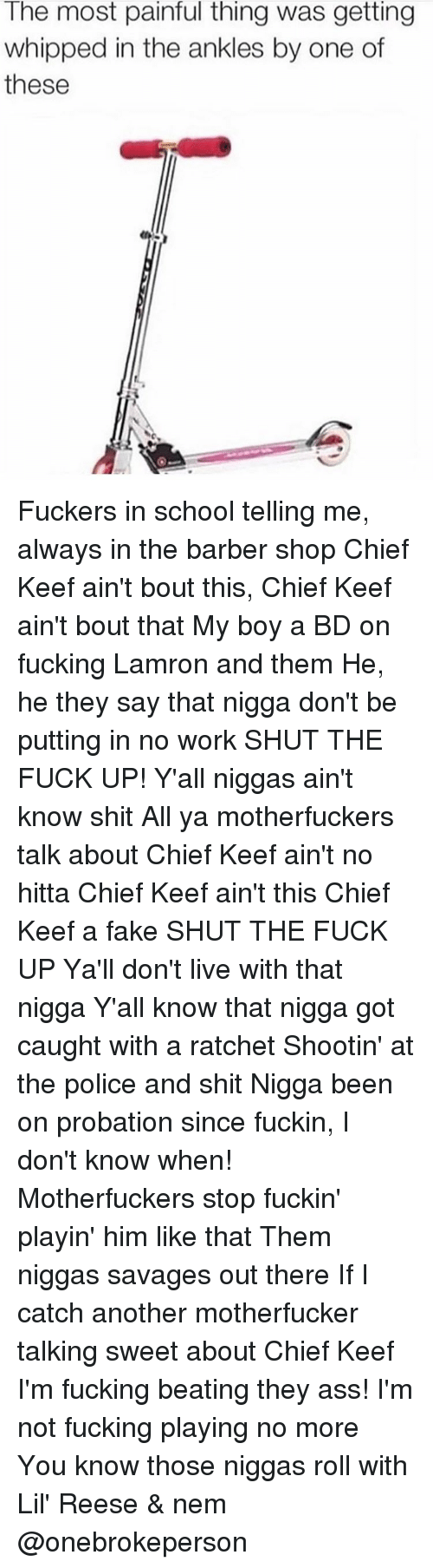 Barber, Chief Keef, and Memes: The most painful thing was getting  whipped in the ankles by one of  these Fuckers in school telling me, always in the barber shop Chief Keef ain't bout this, Chief Keef ain't bout that My boy a BD on fucking Lamron and them He, he they say that nigga don't be putting in no work SHUT THE FUCK UP! Y'all niggas ain't know shit All ya motherfuckers talk about Chief Keef ain't no hitta Chief Keef ain't this Chief Keef a fake SHUT THE FUCK UP Ya'll don't live with that nigga Y'all know that nigga got caught with a ratchet Shootin' at the police and shit Nigga been on probation since fuckin, I don't know when! Motherfuckers stop fuckin' playin' him like that Them niggas savages out there If I catch another motherfucker talking sweet about Chief Keef I'm fucking beating they ass! I'm not fucking playing no more You know those niggas roll with Lil' Reese & nem @onebrokeperson